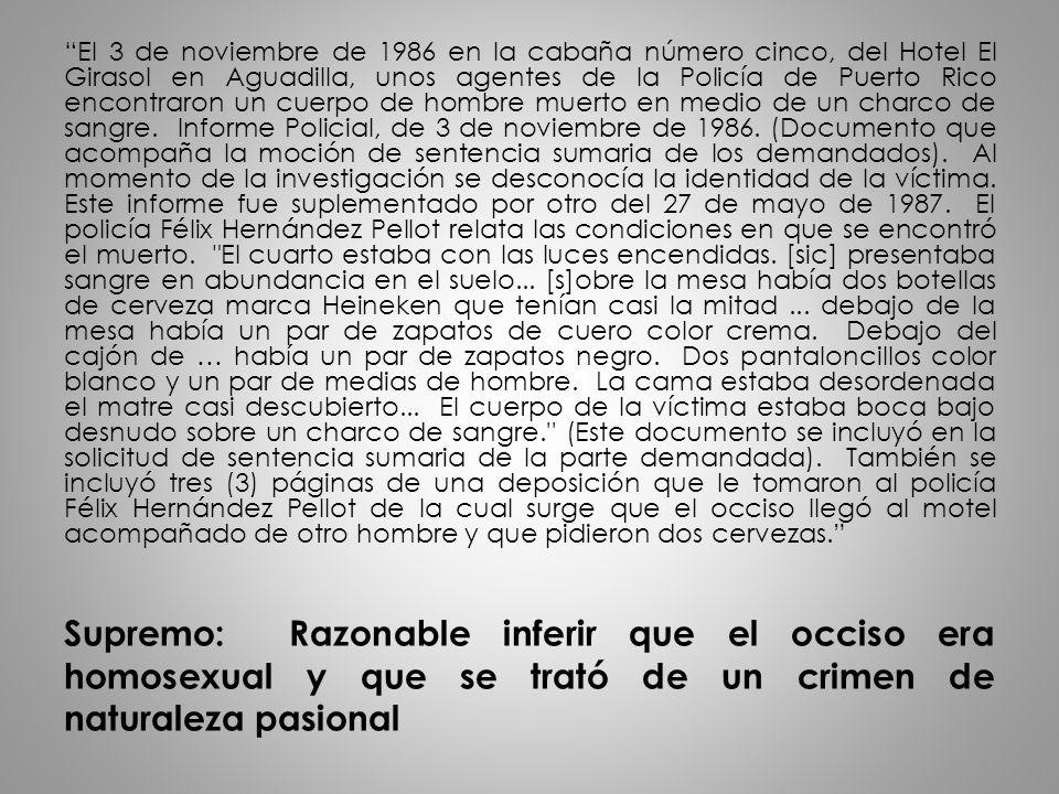 El 3 de noviembre de 1986 en la cabaña número cinco, del Hotel El Girasol en Aguadilla, unos agentes de la Policía de Puerto Rico encontraron un cuerpo de hombre muerto en medio de un charco de sangre. Informe Policial, de 3 de noviembre de 1986. (Documento que acompaña la moción de sentencia sumaria de los demandados). Al momento de la investigación se desconocía la identidad de la víctima. Este informe fue suplementado por otro del 27 de mayo de 1987. El policía Félix Hernández Pellot relata las condiciones en que se encontró el muerto. El cuarto estaba con las luces encendidas. [sic] presentaba sangre en abundancia en el suelo... [s]obre la mesa había dos botellas de cerveza marca Heineken que tenían casi la mitad ... debajo de la mesa había un par de zapatos de cuero color crema. Debajo del cajón de … había un par de zapatos negro. Dos pantaloncillos color blanco y un par de medias de hombre. La cama estaba desordenada el matre casi descubierto... El cuerpo de la víctima estaba boca bajo desnudo sobre un charco de sangre. (Este documento se incluyó en la solicitud de sentencia sumaria de la parte demandada). También se incluyó tres (3) páginas de una deposición que le tomaron al policía Félix Hernández Pellot de la cual surge que el occiso llegó al motel acompañado de otro hombre y que pidieron dos cervezas.